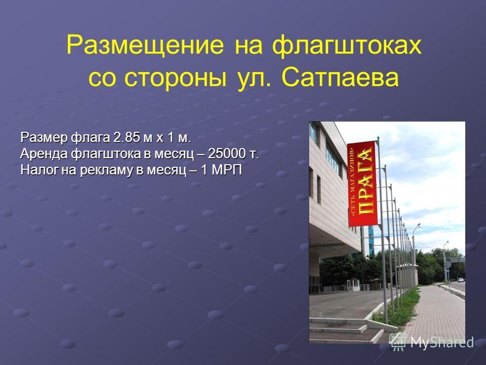 Размещение на флагштоках со стороны ул. Сатпаева Размер флага 2.85 м х 1 м. Аренда флагштока в месяц – 25000 т. Налог на рекламу в месяц – 1 МРП