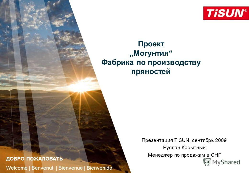 ПроектМогунтия Фабрика по производству пряностей Презентация TiSUN, сентябрь 2009 Руслан Корытный Менеджер по продажам в СНГ ДОБРО ПОЖАЛОВАТЬ Welcome | Benvenuti | Bienvenue | Bienvenido