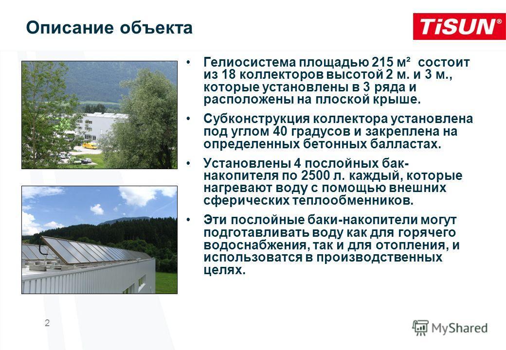 Описание объекта Гелиосистема площадью 215 м² состоит из 18 коллекторов высотой 2 м. и 3 м., которые установлены в 3 ряда и расположены на плоской крыше. Субконструкция коллектора установлена под углом 40 градусов и закреплена на определенных бетонны