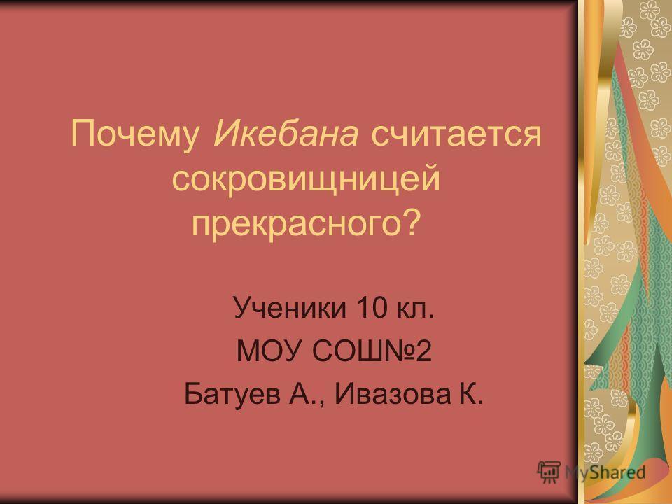 Почему Икебана считается сокровищницей прекрасного? Ученики 10 кл. МОУ СОШ2 Батуев А., Ивазова К.