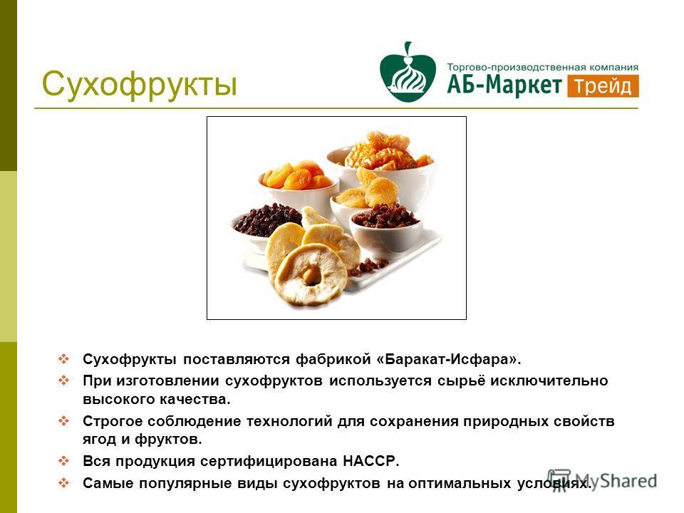 Сухофрукты поставляются фабрикой «Баракат-Исфара». При изготовлении сухофруктов используется сырьё исключительно высокого качества. Строгое соблюдение технологий для сохранения природных свойств ягод и фруктов. Вся продукция сертифицирована НАССР. Са