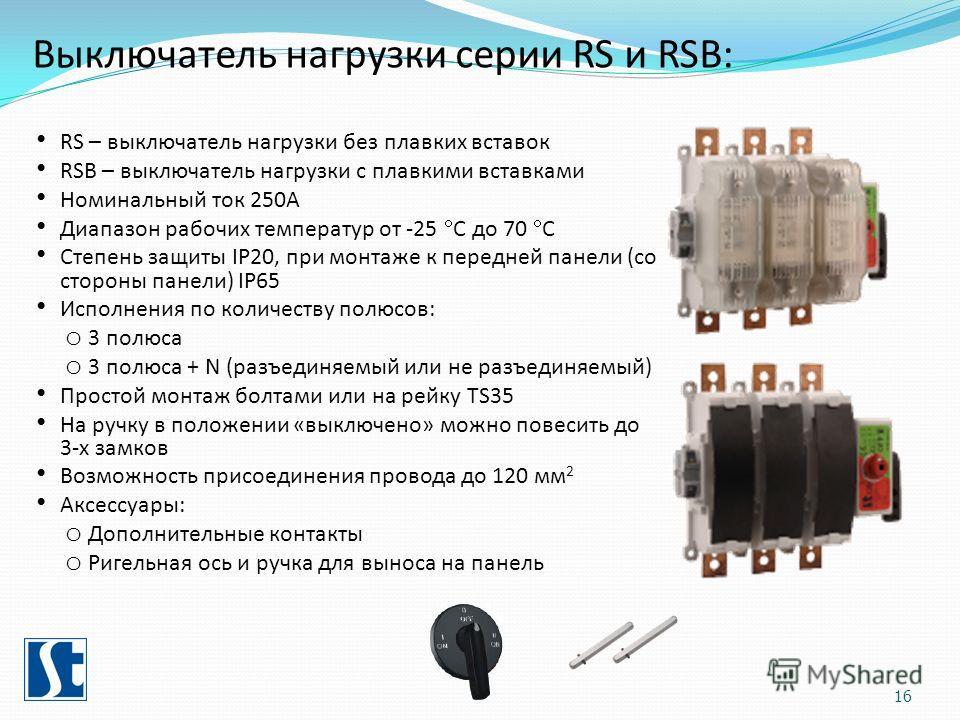 RS – выключатель нагрузки без плавких вставок RSB – выключатель нагрузки с плавкими вставками Номинальный ток 250А Диапазон рабочих температур от -25 С до 70 С Степень защиты IP20, при монтаже к передней панели (со стороны панели) IP65 Исполнения по