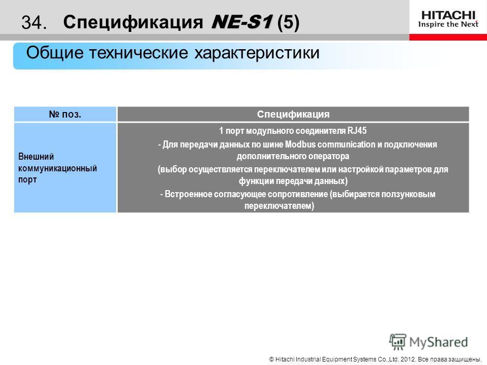 © Hitachi Industrial Equipment Systems Co.,Ltd. 2012. Все права защищены. 33. NE-S1 Спецификация NE-S1 (4) Общие технические характеристики поз. Спецификация Клемма ввода - вывода Вход Аналоговый вход 1 клемма [ O ] (напряжение) [ OI ] (ток) Цифровой