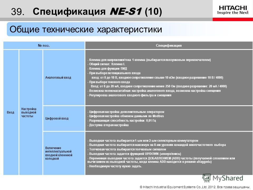 © Hitachi Industrial Equipment Systems Co.,Ltd. 2012. Все права защищены. 38. NE-S1 Спецификация NE-S1 (9) Общие технические характеристики поз. Спецификация Оператор и дисплей Рабочая кнопка 1 унифицированная кнопка для ПУСКА/ОСТАНОВА/СБРОСА когда «