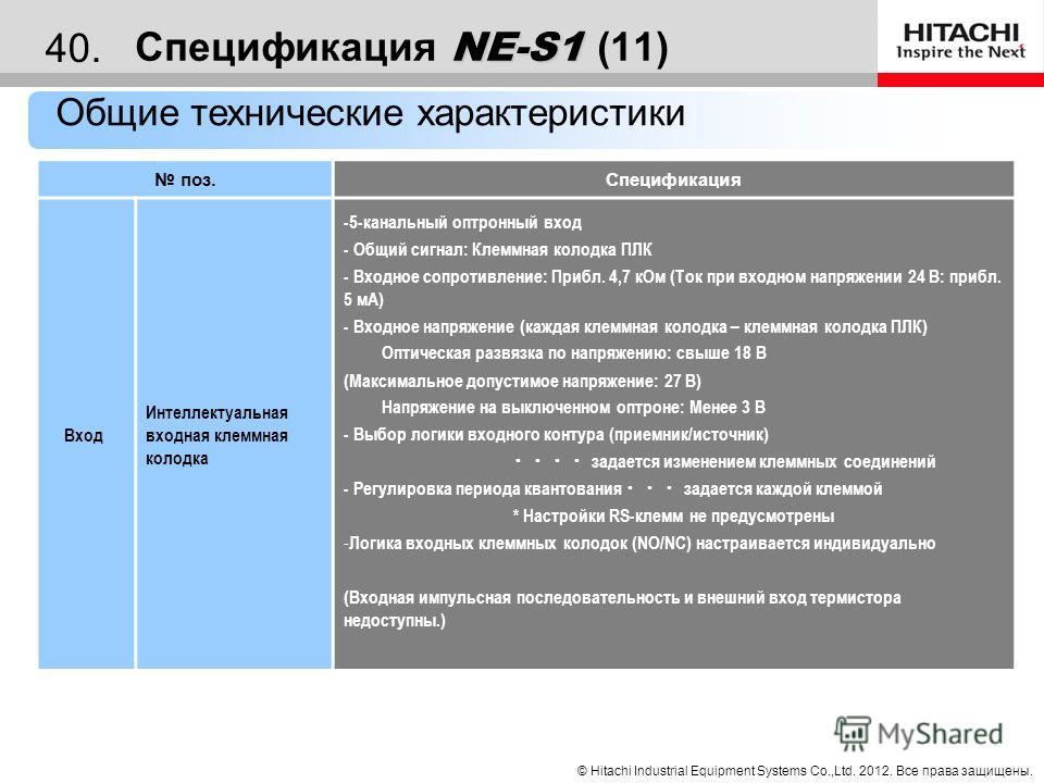 © Hitachi Industrial Equipment Systems Co.,Ltd. 2012. Все права защищены. 39. NE-S1 Спецификация NE-S1 (10) Общие технические характеристики поз.Спецификация Вход Настройка выходной частоты Аналоговый вход - Клемма для напряжения/тока 1 клемма (выбир