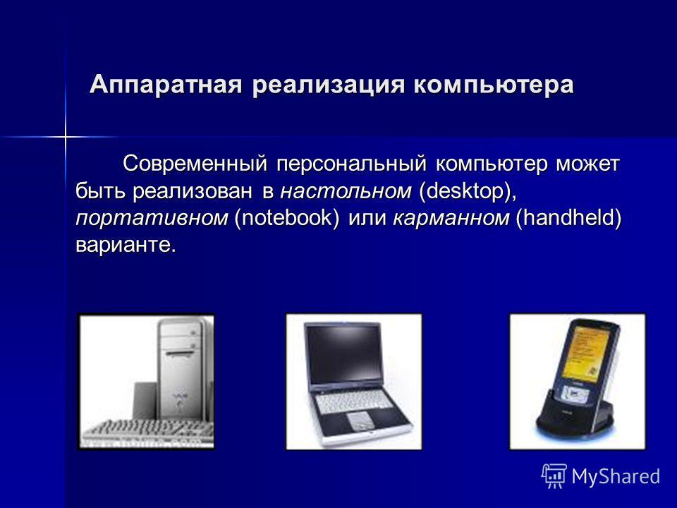 Аппаратная реализация компьютера Современный персональный компьютер может быть реализован в настольном (desktop), портативном (notebook) или карманном (handheld) варианте.