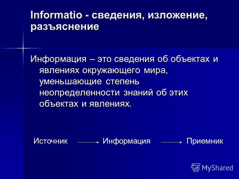 Informatio - сведения, изложение, разъяснение Информация – это сведения об объектах и явлениях окружающего мира, уменьшающие степень неопределенности знаний об этих объектах и явлениях. Источник Информация Приемник