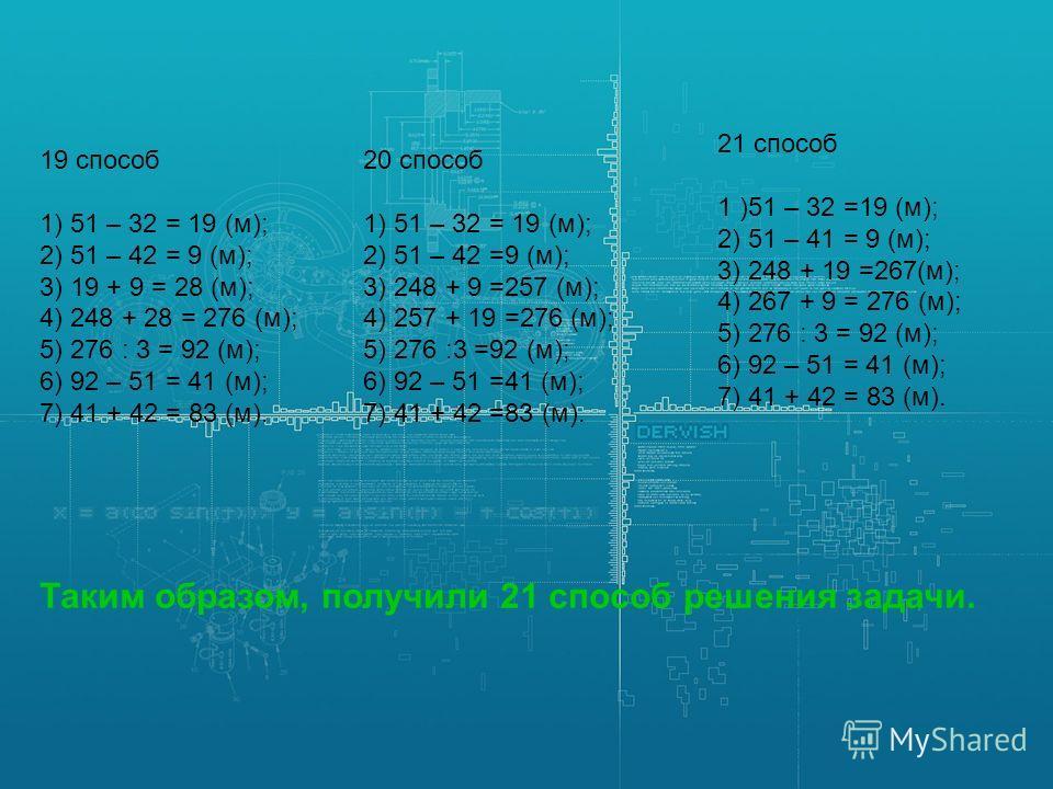 19 способ 1) 51 – 32 = 19 (м); 2) 51 – 42 = 9 (м); 3) 19 + 9 = 28 (м); 4) 248 + 28 = 276 (м); 5) 276 : 3 = 92 (м); 6) 92 – 51 = 41 (м); 7) 41 + 42 = 83 (м). 20 способ 1) 51 – 32 = 19 (м); 2) 51 – 42 =9 (м); 3) 248 + 9 =257 (м); 4) 257 + 19 =276 (м);