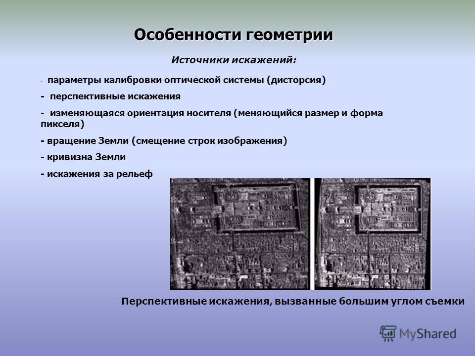 Особенности геометрии Источники искажений: - параметры калибровки оптической системы (дисторсия) - перспективные искажения - изменяющаяся ориентация носителя (меняющийся размер и форма пикселя) - вращение Земли (смещение строк изображения) - кривизна