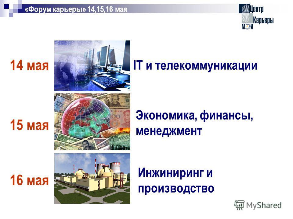 IT и телекоммуникации Экономика, финансы, менеджмент Инжиниринг и производство «Форум карьеры» 14,15,16 мая 14 мая 15 мая 16 мая