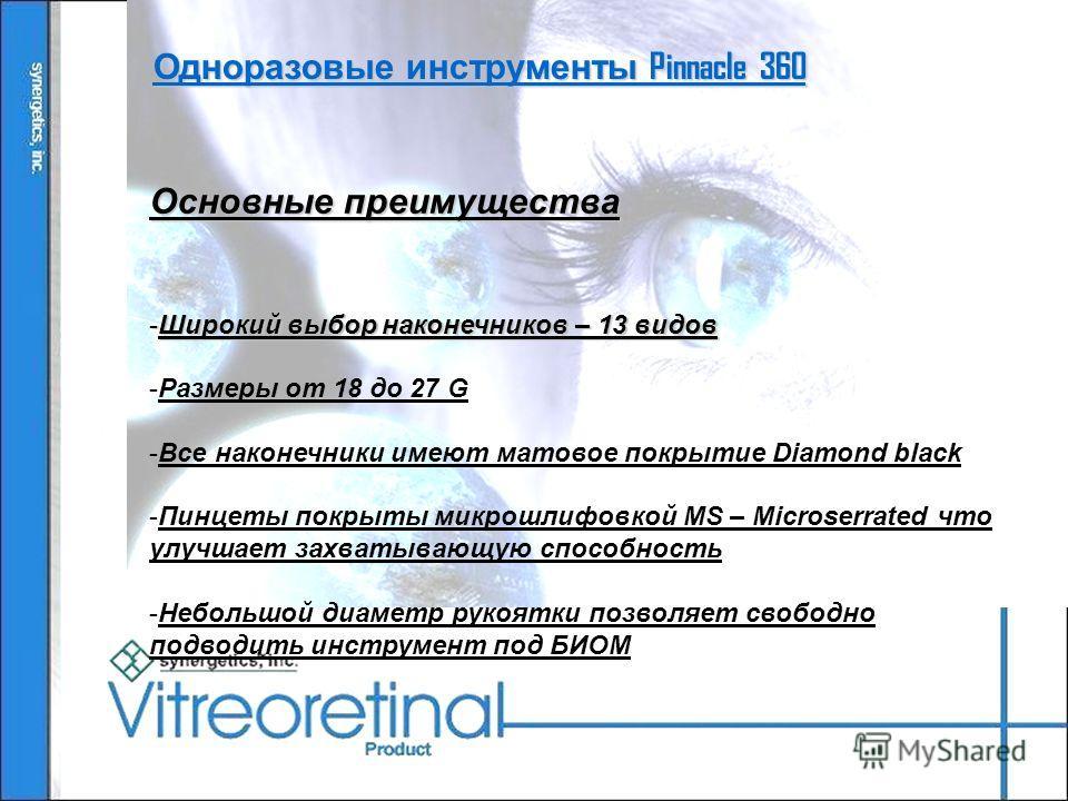 Одноразовые инструменты Pinnacle 360 Основные преимущества -Широкий выбор наконечников – 13 видов -Размеры от 18 до 27 G -Все наконечники имеют матовое покрытие Diamond black -Пинцеты покрыты микрошлифовкой MS – Microserrated что улучшает захватывающ