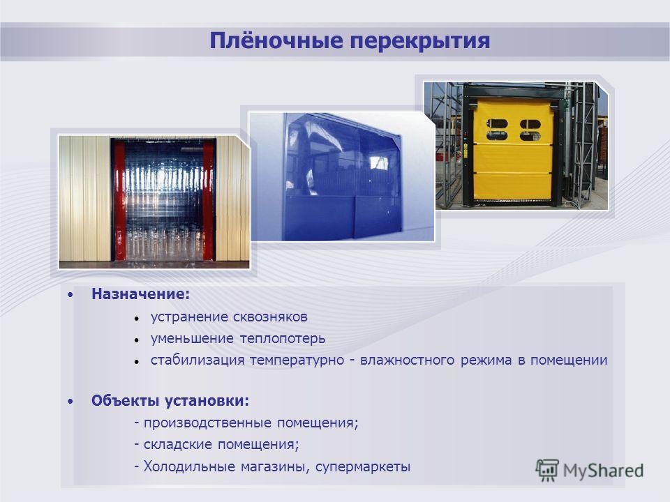 Плёночные перекрытия Назначение: устранение сквозняков уменьшение теплопотерь стабилизация температурно - влажностного режима в помещении Объекты установки: - производственные помещения; - складские помещения; - Холодильные магазины, супермаркеты