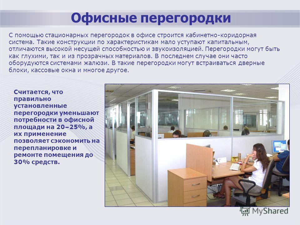 Офисные перегородки С помощью стационарных перегородок в офисе строится кабинетно-коридорная система. Такие конструкции по характеристикам мало уступают капитальным, отличаются высокой несущей способностью и звукоизоляцией. Перегородки могут быть как