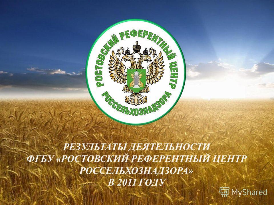 РЕЗУЛЬТАТЫ ДЕЯТЕЛЬНОСТИ ФГБУ «РОСТОВСКИЙ РЕФЕРЕНТНЫЙ ЦЕНТР РОССЕЛЬХОЗНАДЗОРА» В 2011 ГОДУ