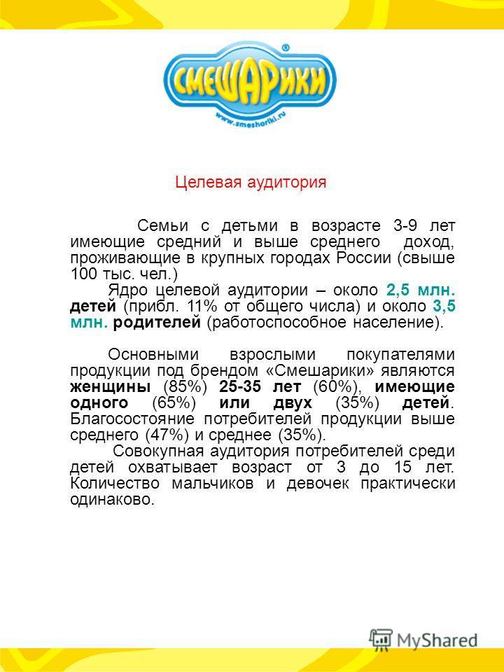 Семьи с детьми в возрасте 3-9 лет имеющие средний и выше среднего доход, проживающие в крупных городах России (свыше 100 тыс. чел.) Ядро целевой аудитории – около 2,5 млн. детей (прибл. 11% от общего числа) и около 3,5 млн. родителей (работоспособное