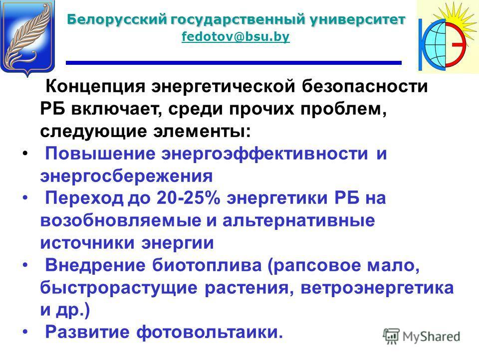 Белорусский государственный университет fedotov@bsu.by Концепция энергетической безопасности РБ включает, среди прочих проблем, следующие элементы: Повышение энергоэффективности и энергосбережения Переход до 20-25% энергетики РБ на возобновляемые и а