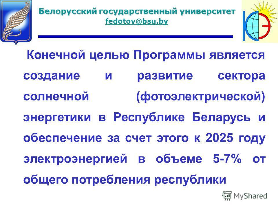 Белорусский государственный университет fedotov@bsu.by Конечной целью Программы является создание и развитие сектора солнечной (фотоэлектрической) энергетики в Республике Беларусь и обеспечение за счет этого к 2025 году электроэнергией в объеме 5-7%