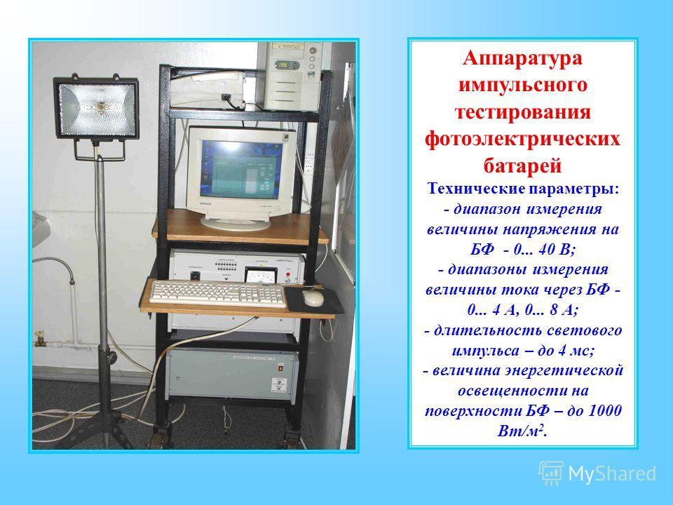 Аппаратура импульсного тестирования фотоэлектрических батарей Технические параметры: - диапазон измерения величины напряжения на БФ - 0... 40 В; - диапазоны измерения величины тока через БФ - 0... 4 А, 0... 8 А; - длительность светового импульса – до