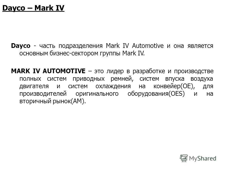 Dayco – Mark IV Dayco - часть подразделения Mark IV Automotive и она является основным бизнес-сектором группы Mark IV. MARK IV AUTOMOTIVE – это лидер в разработке и производстве полных систем приводных ремней, систем впуска воздуха двигателя и систем