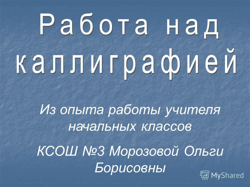 Из опыта работы учителя начальных классов КСОШ 3 Морозовой Ольги Борисовны