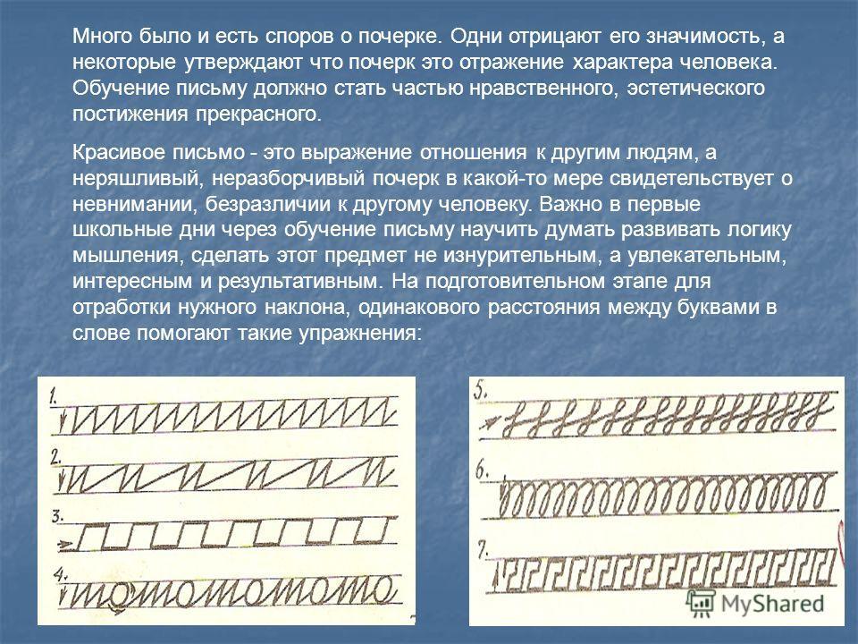 Много было и есть споров о почерке. Одни отрицают его значимость, а некоторые утверждают что почерк это отражение характера человека. Обучение письму должно стать частью нравственного, эстетического постижения прекрасного. Красивое письмо - это выраж