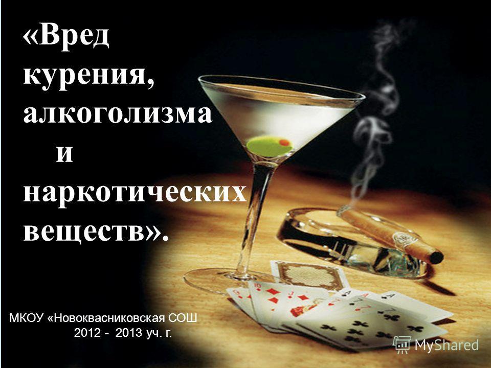 «Вред курения, алкоголизма и наркотических веществ». МКОУ «Новоквасниковская СОШ 2012 - 2013 уч. г.
