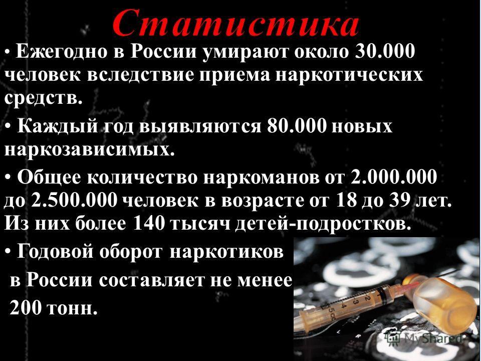 Ежегодно в России умирают около 30.000 человек вследствие приема наркотических средств. Каждый год выявляются 80.000 новых наркозависимых. Общее количество наркоманов от 2.000.000 до 2.500.000 человек в возрасте от 18 до 39 лет. Из них более 140 тыся