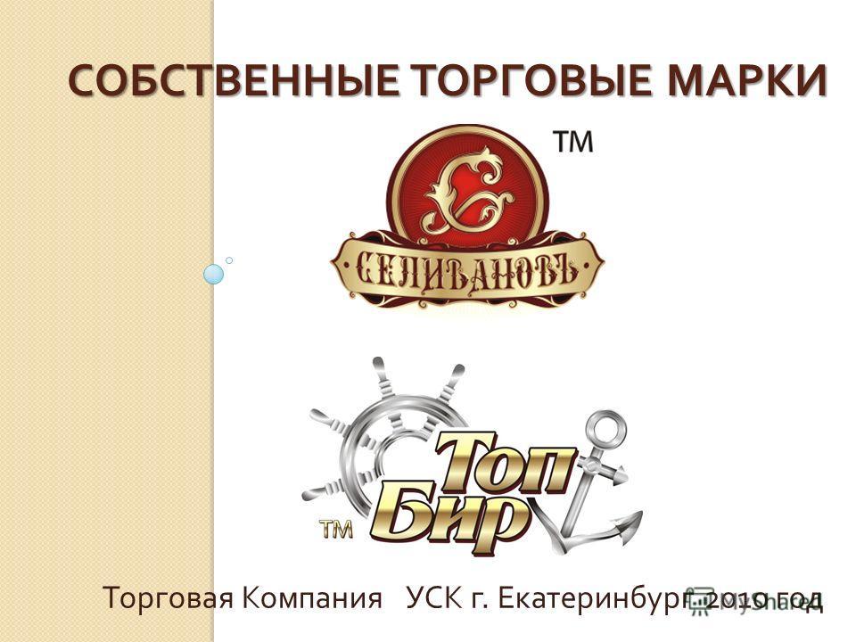 СОБСТВЕННЫЕ ТОРГОВЫЕ МАРКИ Торговая Компания УСК г. Екатеринбург 2010 год