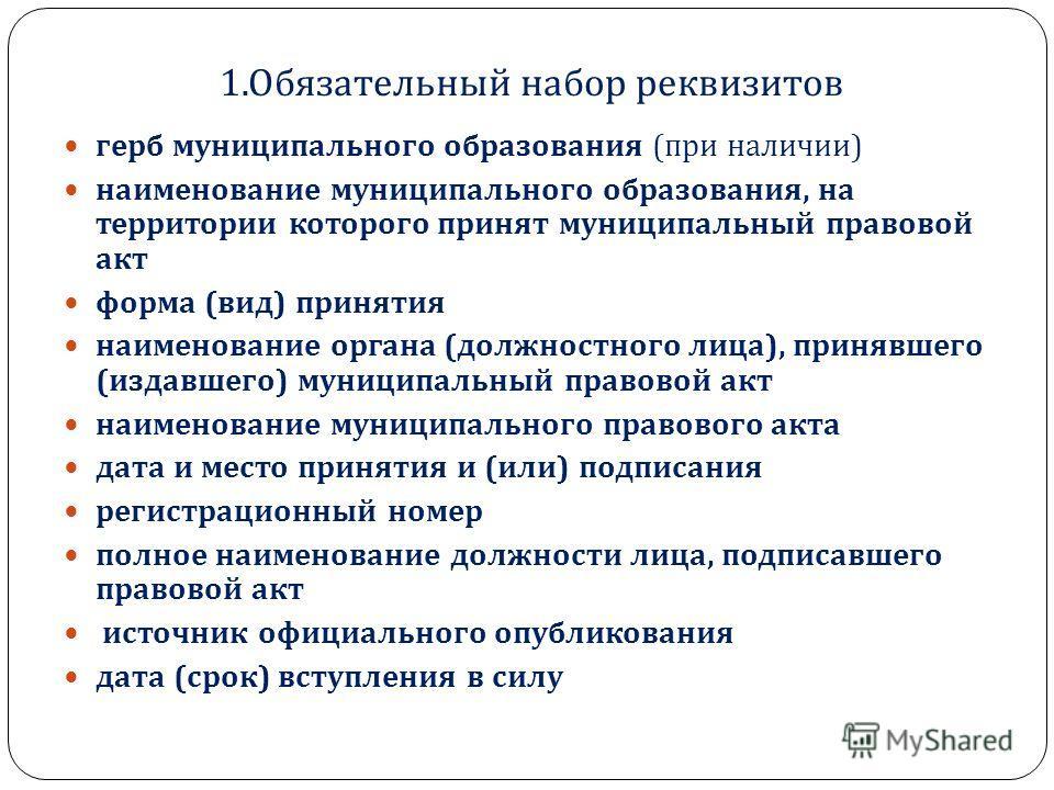 1. Обязательный набор реквизитов герб муниципального образования ( при наличии ) наименование муниципального образования, на территории которого принят муниципальный правовой акт форма ( вид ) принятия наименование органа ( должностного лица ), приня