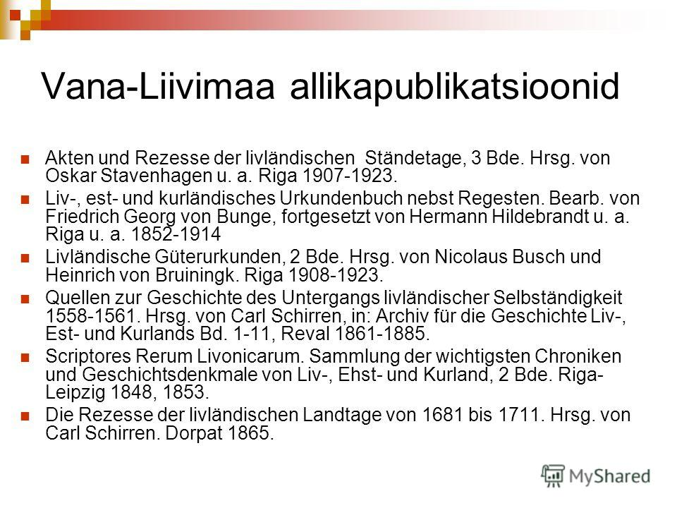 Vana-Liivimaa allikapublikatsioonid Akten und Rezesse der livländischen Ständetage, 3 Bde. Hrsg. von Oskar Stavenhagen u. a. Riga 1907-1923. Liv-, est- und kurländisches Urkundenbuch nebst Regesten. Bearb. von Friedrich Georg von Bunge, fortgesetzt v