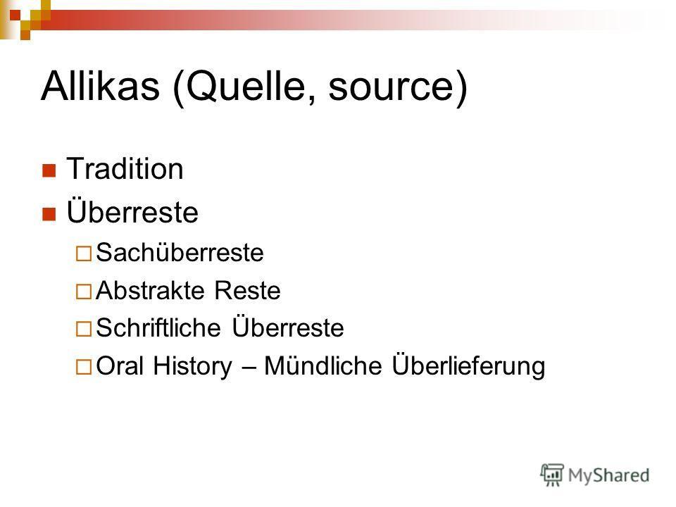 Allikas (Quelle, source) Tradition Überreste Sachüberreste Abstrakte Reste Schriftliche Überreste Oral History – Mündliche Überlieferung