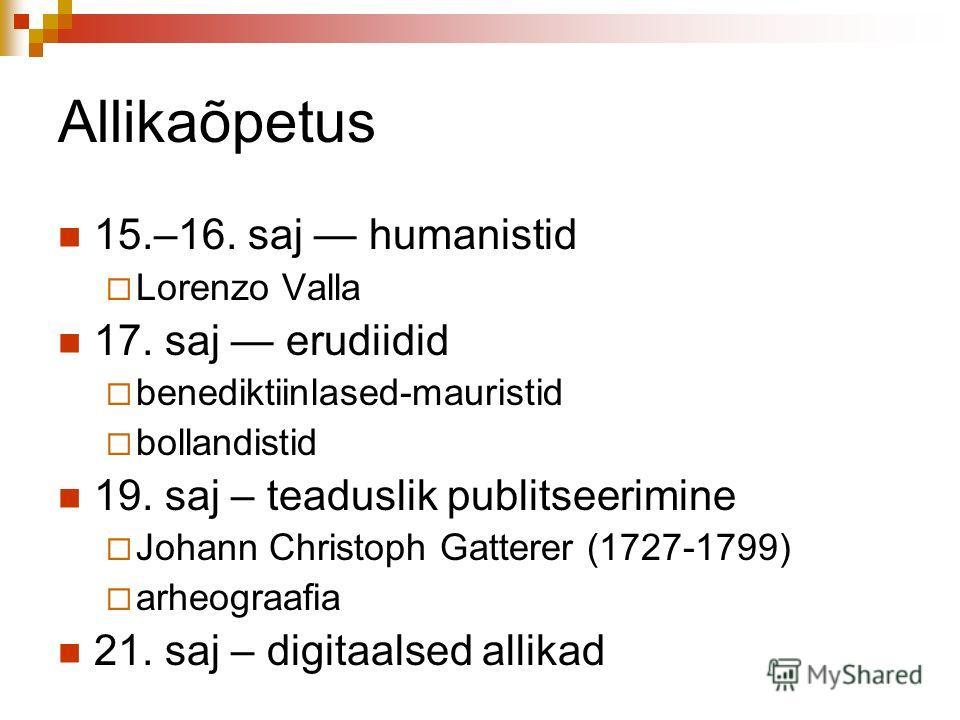Allikaõpetus 15.–16. saj humanistid Lorenzo Valla 17. saj erudiidid benediktiinlased-mauristid bollandistid 19. saj – teaduslik publitseerimine Johann Christoph Gatterer (1727-1799) arheograafia 21. saj – digitaalsed allikad