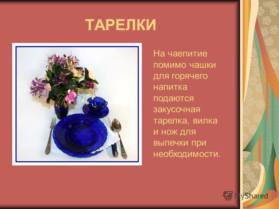 ТАРЕЛКИ На чаепитие помимо чашки для горячего напитка подаются закусочная тарелка, вилка и нож для выпечки при необходимости.