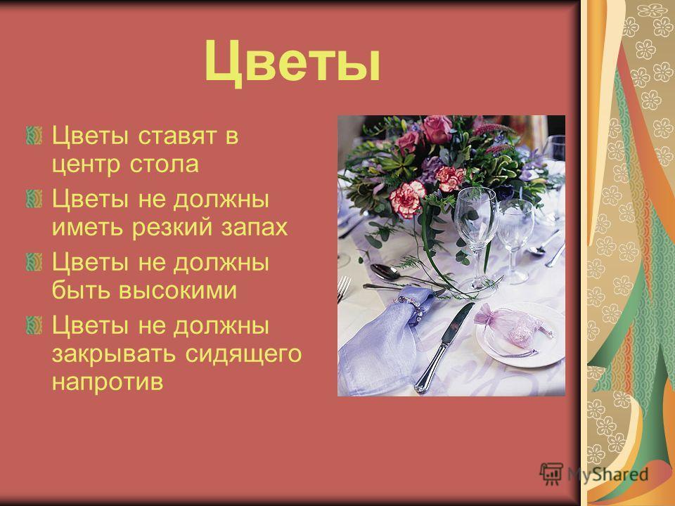 Цветы Цветы ставят в центр стола Цветы не должны иметь резкий запах Цветы не должны быть высокими Цветы не должны закрывать сидящего напротив