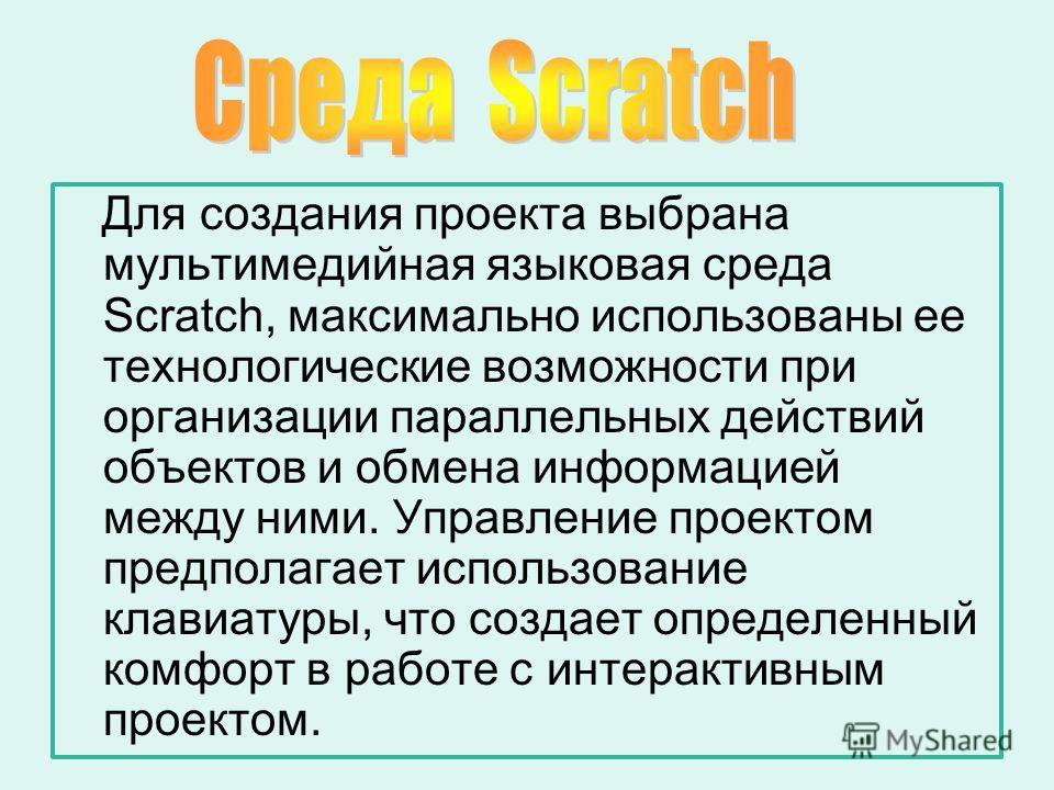 Для создания проекта выбрана мультимедийная языковая среда Scratch, максимально использованы ее технологические возможности при организации параллельных действий объектов и обмена информацией между ними. Управление проектом предполагает использование