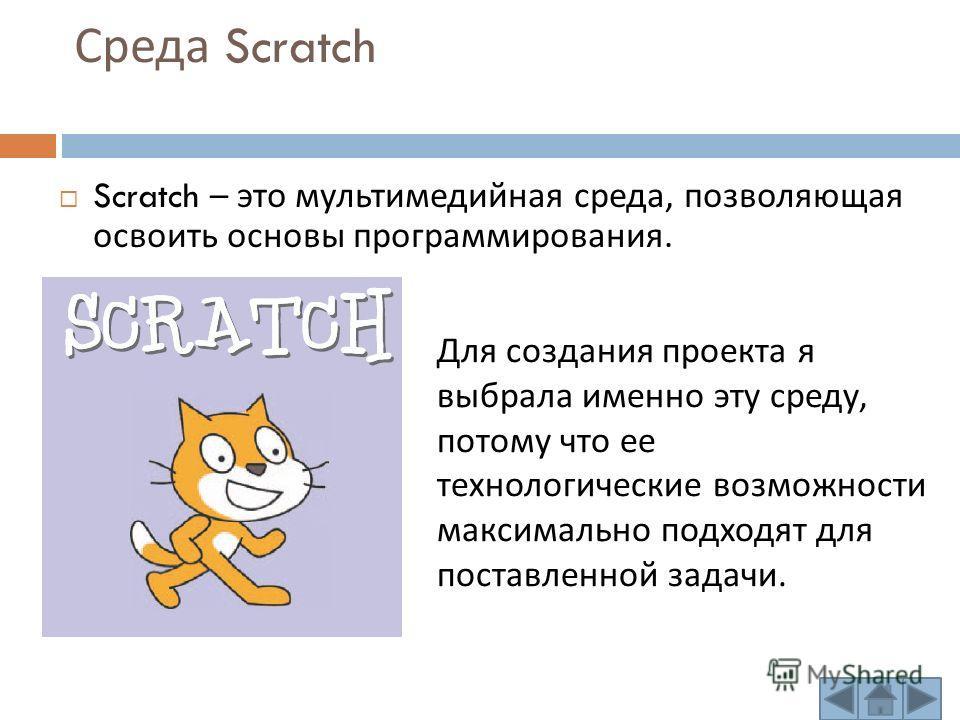 Среда Scratch Scratch – это мультимедийная среда, позволяющая освоить основы программирования. Для создания проекта я выбрала именно эту среду, потому что ее технологические возможности максимально подходят для поставленной задачи.