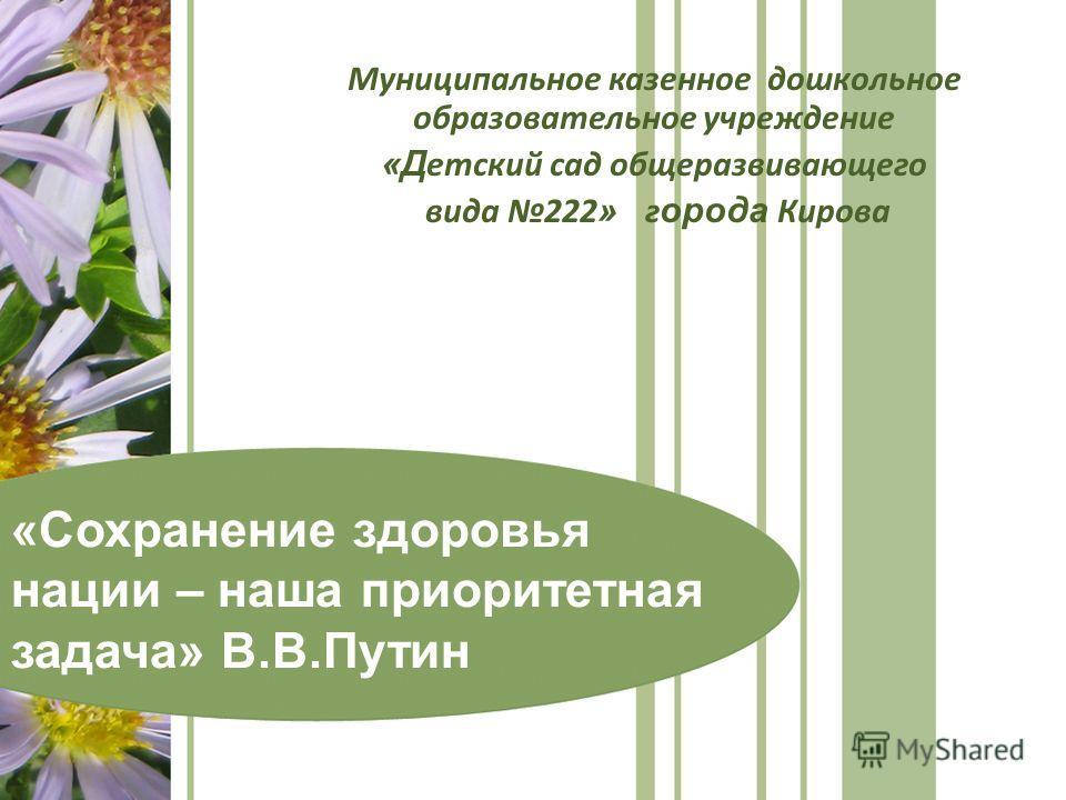 Муниципальное казенное дошкольное образовательное учреждение «Д етский сад общеразвивающего вида 222 » г орода Кирова «Сохранение здоровья нации – наша приоритетная задача» В.В.Путин