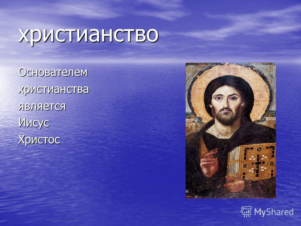 христианство ОснователемхристианстваявляетсяИисусХристос