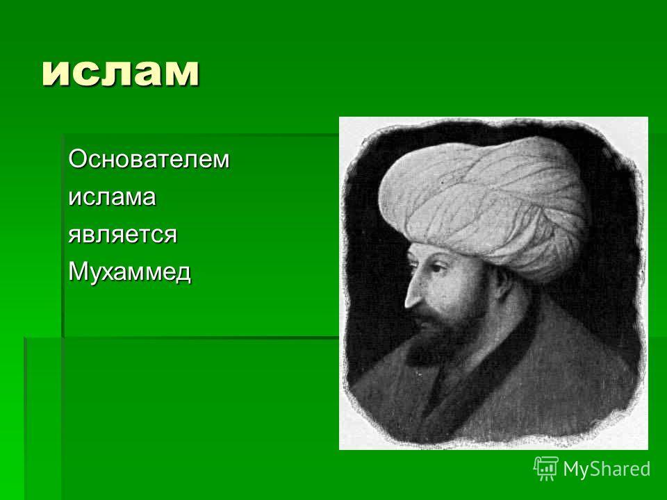 ислам ОснователемисламаявляетсяМухаммед
