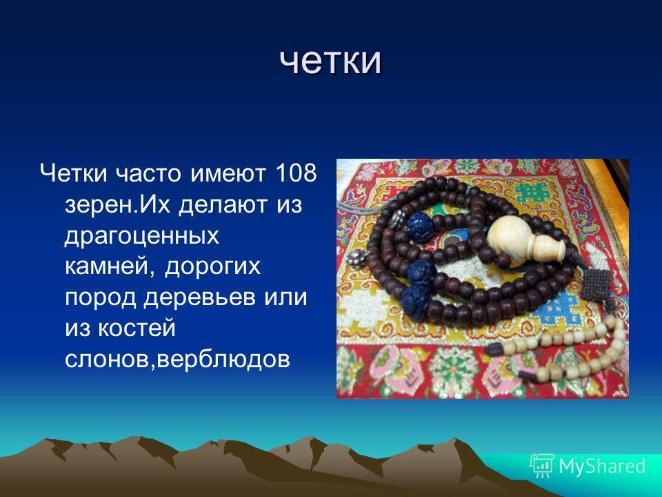 четки Четки часто имеют 108 зерен.Их делают из драгоценных камней, дорогих пород деревьев или из костей слонов,верблюдов