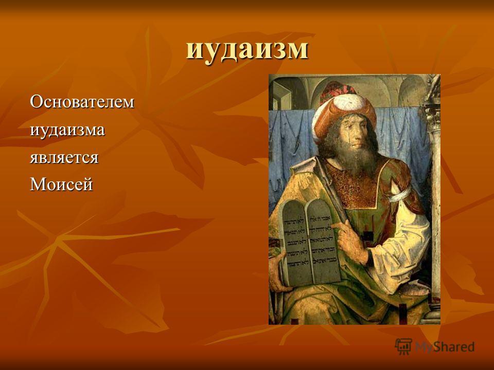 иудаизм ОснователемиудаизмаявляетсяМоисей