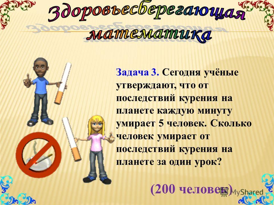 Задача 3. Сегодня учёные утверждают, что от последствий курения на планете каждую минуту умирает 5 человек. Сколько человек умирает от последствий курения на планете за один урок? (200 человек)
