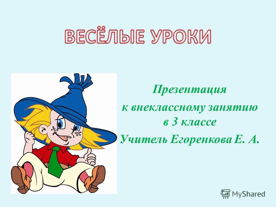 Презентация к внеклассному занятию в 3 классе Учитель Егоренкова Е. А.