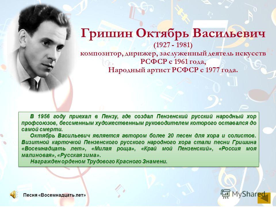 Гришин Октябрь Васильевич (1927 - 1981) композитор, дирижер, заслуженный деятель искусств РСФСР с 1961 года, Народный артист РСФСР с 1977 года. В 1956 году приехал в Пензу, где создал Пензенский русский народный хор профсоюзов, бессменным художествен