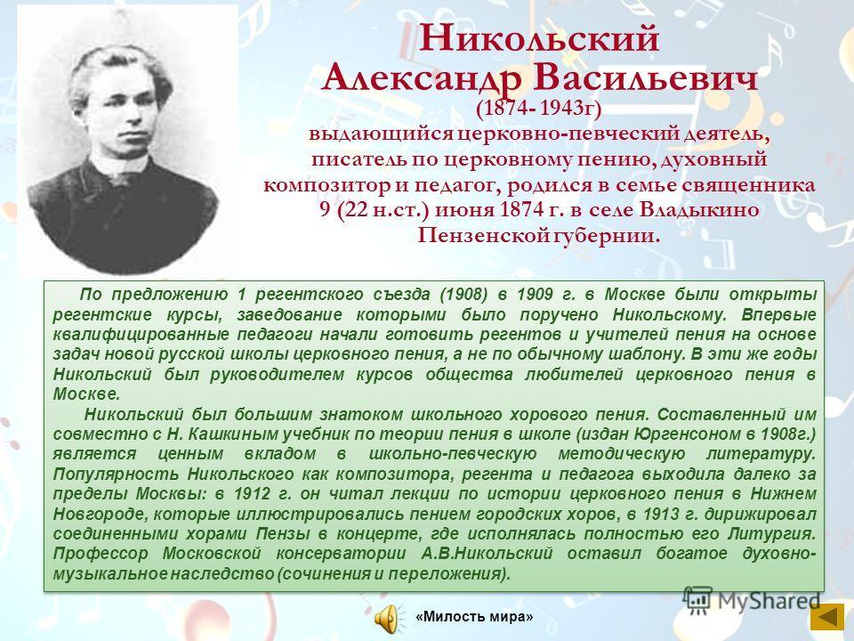 Никольский Александр Васильевич (1874- 1943г) выдающийся церковно-певческий деятель, писатель по церковному пению, духовный композитор и педагог, родился в семье священника 9 (22 н.ст.) июня 1874 г. в селе Владыкино Пензенской губернии. По предложени