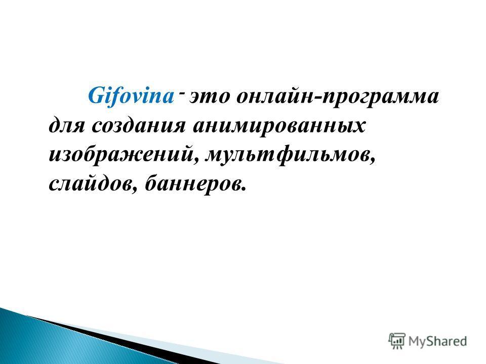 Gifovina - это онлайн-программа для создания анимированных изображений, мультфильмов, слайдов, баннеров.