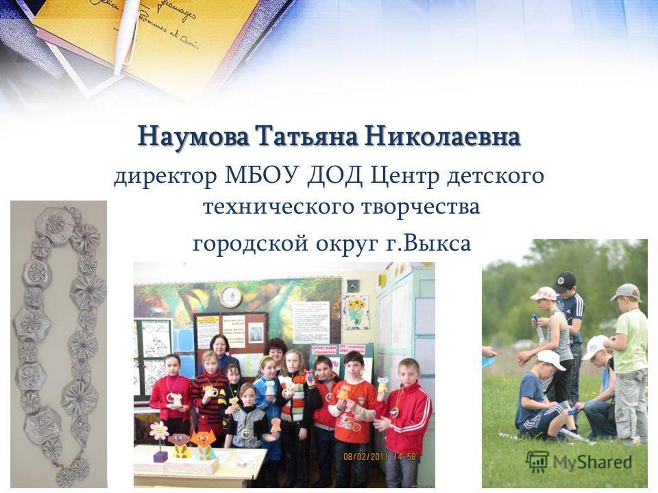 Наумова Татьяна Николаевна директор МБОУ ДОД Центр детского технического творчества городской округ г.Выкса