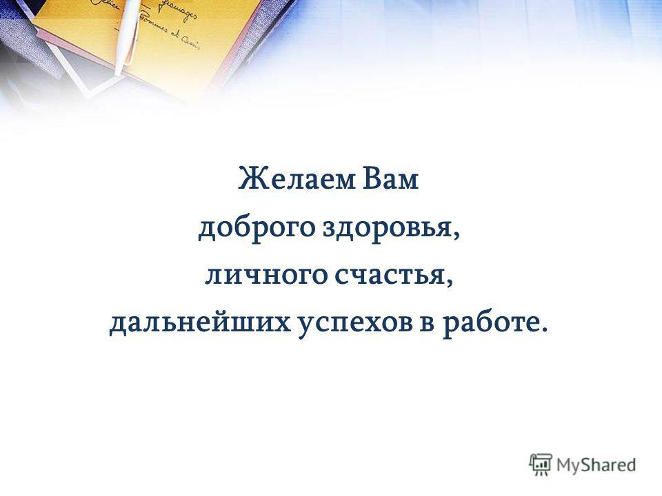 Желаем Вам доброго здоровья, личного счастья, дальнейших успехов в работе.