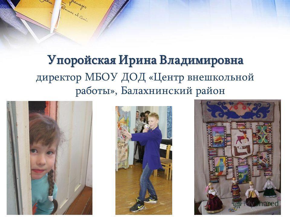 Упоройская Ирина Владимировна директор МБОУ ДОД «Центр внешкольной работы», Балахнинский район