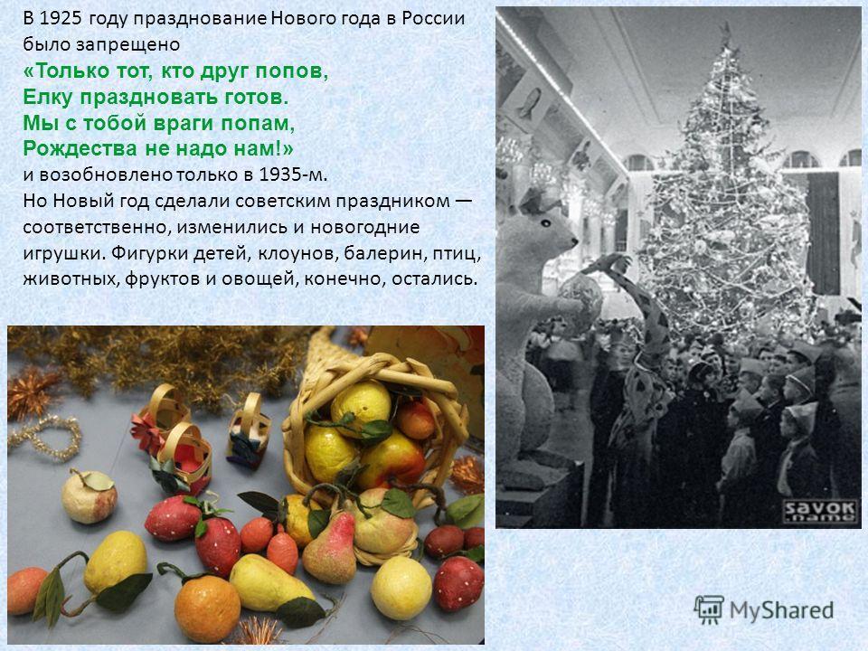 В 1925 году празднование Нового года в России было запрещено «Только тот, кто друг попов, Елку праздновать готов. Мы с тобой враги попам, Рождества не надо нам!» и возобновлено только в 1935-м. Но Новый год сделали советским праздником соответственно